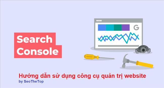 Google Search Console là gì? Hướng dẫn sử dụng công cụ quản trị website